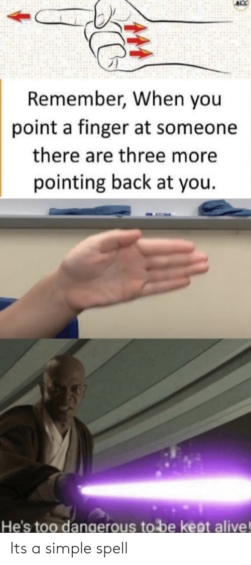 Alive, Back, and Simple: Remember, When you  point a finger at someone  there are three more  pointing back at you  He's too danaerous to be kept alive! Its a simple spell