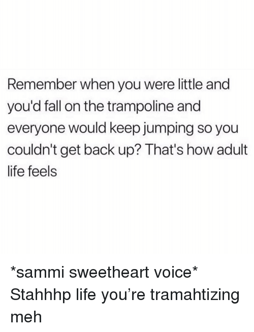 Trampoline: Remember when you were little and  you'd fall on the trampoline and  everyone would keep jumping so you  couldn't get back up? That's how adult  life feels *sammi sweetheart voice* Stahhhp life you're tramahtizing meh