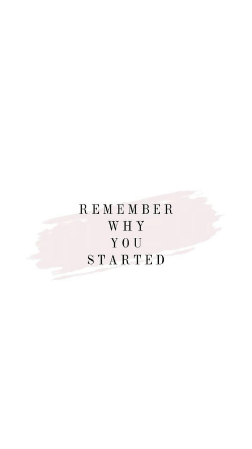 Yo, Why, and Remember: REMEMBER  WHY  YO U  STARTED