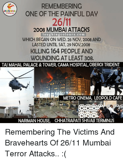 braveheart: REMEMBERING  ONE OF THE PAINFUL DAY  Colouss  2008 MUMBAI ATTACKS  laughing colours.com  WHICH BEGAN ON WED, 26 NOV, 2008 AND  LASTED UNTIL SAT, 29 NOV,2008  KILLING 164 PEOPLE AND  WOUNDING AT LEAST 308.  TAU MAHAL PALACE& TOWER, CAMA HOSPITAL, OBEROI TRIDENT  METRO CINEMA, LEOPOLD CAFE  NARIMAN HOUSE, CHHATRAPATI SHIVAJI TERMINUS Remembering The Victims And Bravehearts Of 26/11 Mumbai Terror Attacks.. :(