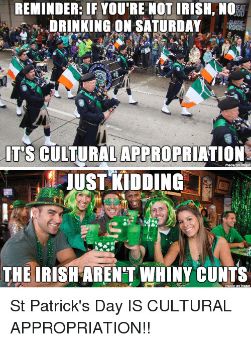 Drinking, Irish, and St Patrick's Day: REMINDER: IF YOU'RE NOT IRISH, NO  DRINKING ON SATURDAYROC  el  T'S CULTURALAPPROPRIATION   UST KIDDING  THE IRISH AREN'T WHINY CUNTS St Patrick's Day IS CULTURAL APPROPRIATION!!