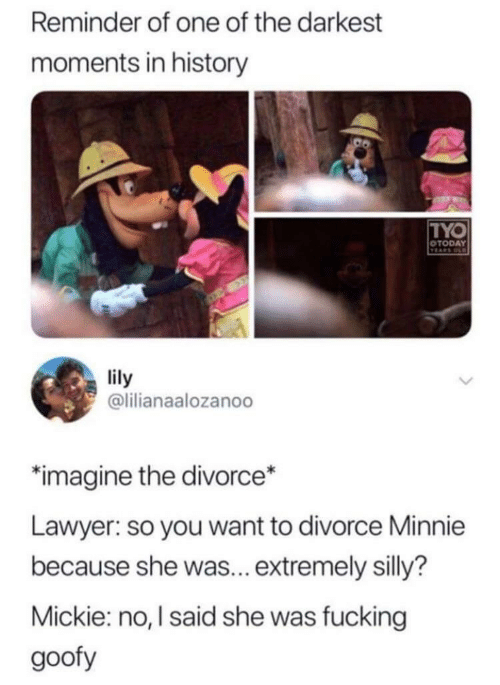 Divorce: Reminder of one of the darkest  moments in history  TYO  OTODAY  TEARS OD  lily  @lilianaalozanoo  imagine the divorce*  Lawyer: so you want to divorce Minnie  because she was... extremely silly?  Mickie: no, I said she was fucking  goofy