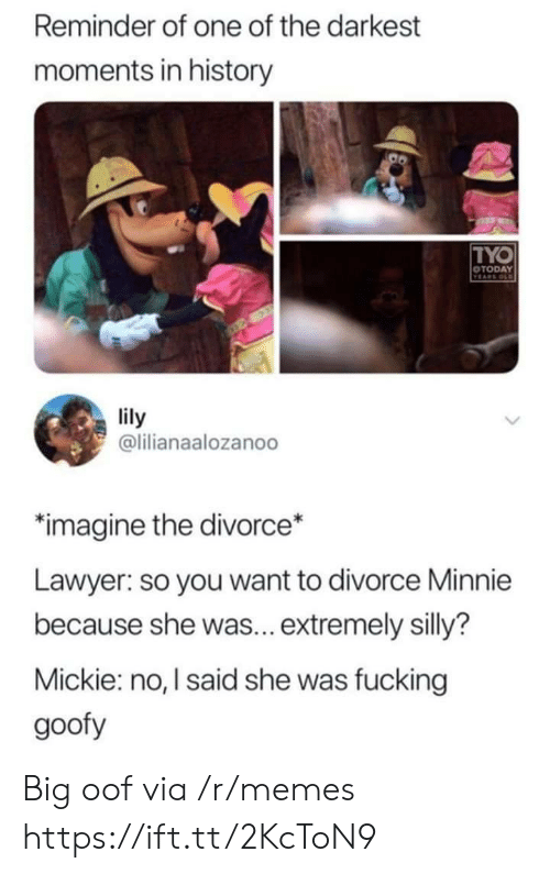 lily: Reminder of one of the darkest  moments in history  TYO  OTODAY  VEARS OLD  lily  @lilianaalozanoo  imagine the divorce*  Lawyer: so you want to divorce Minnie  because she was... extremely silly?  Mickie: no, I said she was fucking  goofy Big oof via /r/memes https://ift.tt/2KcToN9