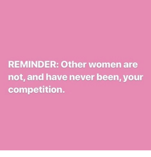 Women, Never, and Been: REMINDER: Other women are  not, and have never been, your  competition.