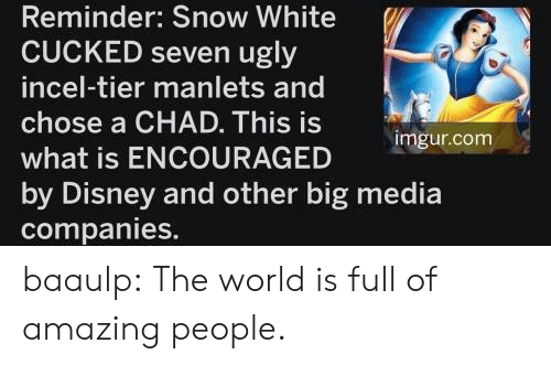 encouraged: Reminder: Snow White  CUCKED seven ugly  incel-tier manlets and  chose a CHAD. This is  imgur.com  what is ENCOURAGED  by Disney and other big media  companies. baaulp: The world is full of amazing people.