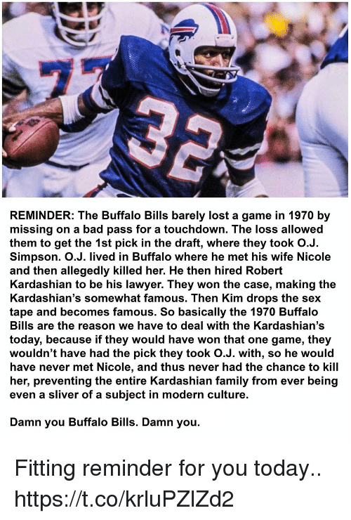 Buffalo Bills: REMINDER: The Buffalo Bills barely lost a game in 1970 by  missing on a bad pass for a touchdown. The loss allowed  them to get the 1st pick in the draft, where they took O.J.  Simpson. O.J. lived in Buffalo where he met his wife Nicole  and then allegedly killed her. He then hired Robert  Kardashian to be his lawyer. They won the case, making the  Kardashian's somewhat famous. Then Kim drops the sex  tape and becomes famous. So basically the 1970 Buffalo  Bills are the reason we have to deal with the Kardashian's  today, because if they would have won that one game, they  wouldn't have had the pick they took O.J. with, so he would  have never met Nicole, and thus never had the chance to kill  her, preventing the entire Kardashian family from ever being  even a sliver of a subject in modern culture.  Damn you Buffalo Bills. Damn you. Fitting reminder for you today.. https://t.co/krluPZlZd2