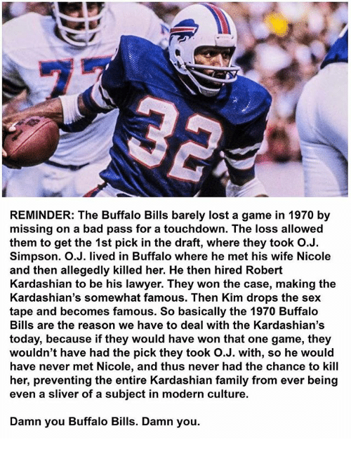 Buffalo Bills: REMINDER: The Buffalo Bills barely lost a game in 1970 by  missing on a bad pass for a touchdown. The loss allowed  them to get the 1st pick in the draft, where they took O.J.  Simpson. O.J. lived in Buffalo where he met his wife Nicole  and then allegedly killed her. He then hired Robert  Kardashian to be his lawyer. They won the case, making the  Kardashian's somewhat famous. Then Kim drops the sex  tape and becomes famous. So basically the 1970 Buffalo  Bills are the reason we have to deal with the Kardashian's  today, because if they would have won that one game, they  wouldn't have had the pick they took O.J. with, so he would  have never met Nicole, and thus never had the chance to kill  her, preventing the entire Kardashian family from ever being  even a sliver of a subject in modern culture.  Damn you Buffalo Bills. Damn you.