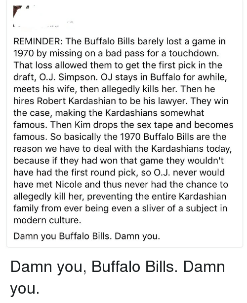 Buffalo Bills: REMINDER: The Buffalo Bills barely lost a game in  1970 by missing on a bad pass for a touchdown.  That loss allowed them to get the first pick in the  draft, O.J. Simpson. OJ stays in Buffalo for awhile,  meets his wife, then allegedly kills her. Then he  hires Robert Kardashian to be his lawyer. They win  the case, making the Kardashians somewhat  famous. Then Kim drops the sex tape and becomes  famous. So basically the 1970 Buffalo Bills are the  reason we have to deal with the Kardashians today,  because if they had won that game they wouldn't  have had the first round pick, so O.J. never would  have met Nicole and thus never had the chance to  allegedly kill her, preventing the entire Kardashian  family from ever being even a sliver of a subject in  modern culture.  Damn you Buffalo Bills. Damn you. Damn you, Buffalo Bills. Damn you.