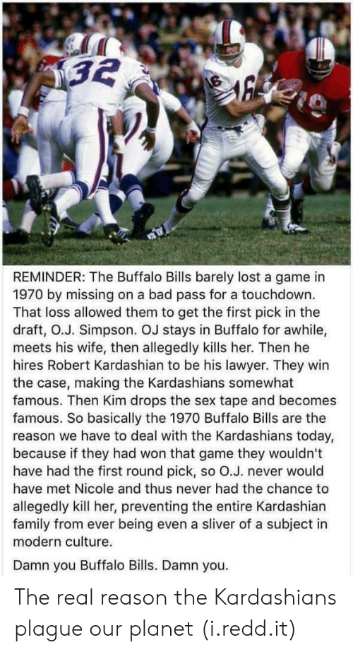Bad, Family, and Kardashians: REMINDER: The Buffalo Bills barely lost a game in  1970 by missing on a bad pass for a touchdown.  That loss allowed them to get the first pick in the  draft, O.J. Simpson. OJ stays in Buffalo for awhile,  meets his wife, then allegedly kills her. Then he  hires Robert Kardashian to be his lawyer. They win  the case, making the Kardashians somewhat  famous. Then Kim drops the sex tape and becomes  famous. So basically the 1970 Buffalo Bills are the  reason we have to deal with the Kardashians today,  because if they had won that game they wouldn't  have had the first round pick, so O.J. never would  have met Nicole and thus never had the chance to  allegedly kill her, preventing the entire Kardashian  family from ever being even a sliver of a subject in  modern culture.  Damn you Buffalo Bills. Damn you. The real reason the Kardashians plague our planet (i.redd.it)