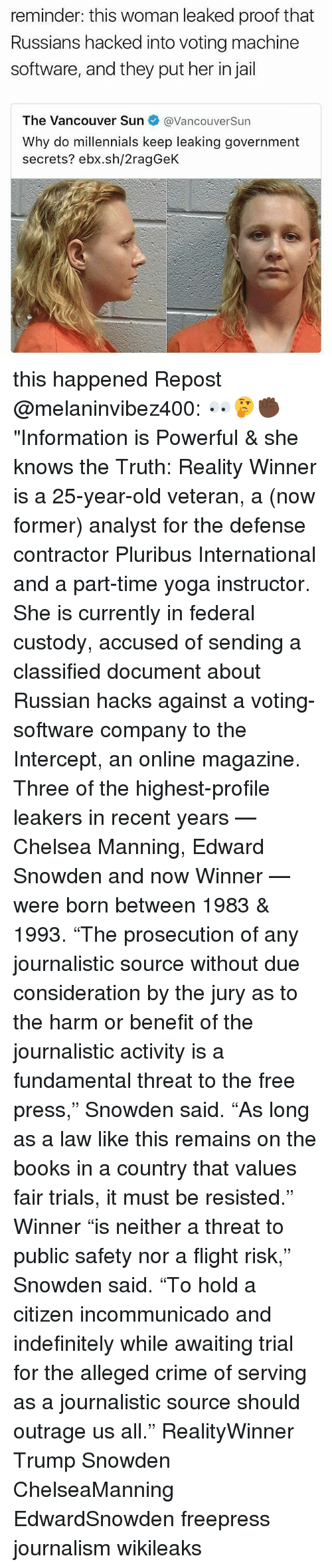 """Proofs: reminder: this woman leaked proof that  Russians hacked into voting machine  software, and they put her in jail  The Vancouver Sun  @VancouverSun  Why do millennials keep leaking government  secrets? ebx.sh/2ragGeK this happened Repost @melaninvibez400: 👀🤔✊🏿""""Information is Powerful & she knows the Truth: Reality Winner is a 25-year-old veteran, a (now former) analyst for the defense contractor Pluribus International and a part-time yoga instructor. She is currently in federal custody, accused of sending a classified document about Russian hacks against a voting-software company to the Intercept, an online magazine. Three of the highest-profile leakers in recent years — Chelsea Manning, Edward Snowden and now Winner — were born between 1983 & 1993. """"The prosecution of any journalistic source without due consideration by the jury as to the harm or benefit of the journalistic activity is a fundamental threat to the free press,"""" Snowden said. """"As long as a law like this remains on the books in a country that values fair trials, it must be resisted."""" Winner """"is neither a threat to public safety nor a flight risk,"""" Snowden said. """"To hold a citizen incommunicado and indefinitely while awaiting trial for the alleged crime of serving as a journalistic source should outrage us all."""" RealityWinner Trump Snowden ChelseaManning EdwardSnowden freepress journalism wikileaks"""