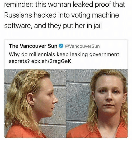 Proofs: reminder: this woman leaked proof that  Russians hacked into voting machine  software, and they put her in jail  The Vancouver Sun  @Vancouver Sun  Why do millennials keep leaking government  secrets? ebx.sh/2ragGeK