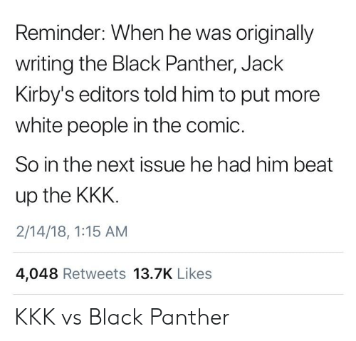 jack: Reminder: When he was originally  writing the Black Panther, Jack  Kirby's editors told him to put more  white people in the comic.  So in the next issue he had him beat  up the KKK  2/14/18, 1:15 AM  4,048 Retweets 13.7K Likes KKK vs Black Panther