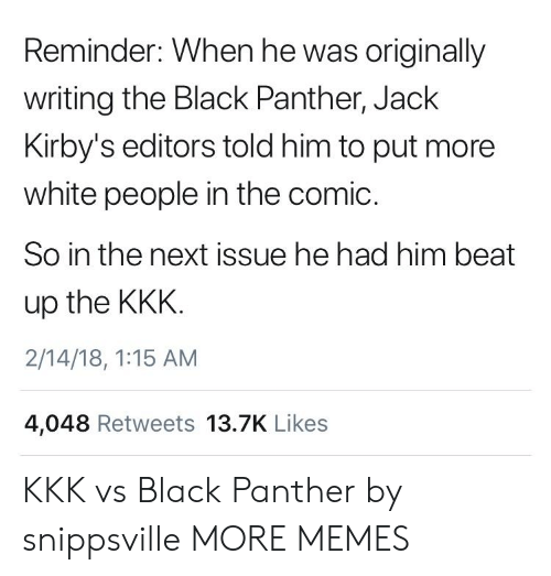 jack: Reminder: When he was originally  writing the Black Panther, Jack  Kirby's editors told him to put more  white people in the comic.  So in the next issue he had him beat  up the KKK  2/14/18, 1:15 AM  4,048 Retweets 13.7K Likes KKK vs Black Panther by snippsville MORE MEMES