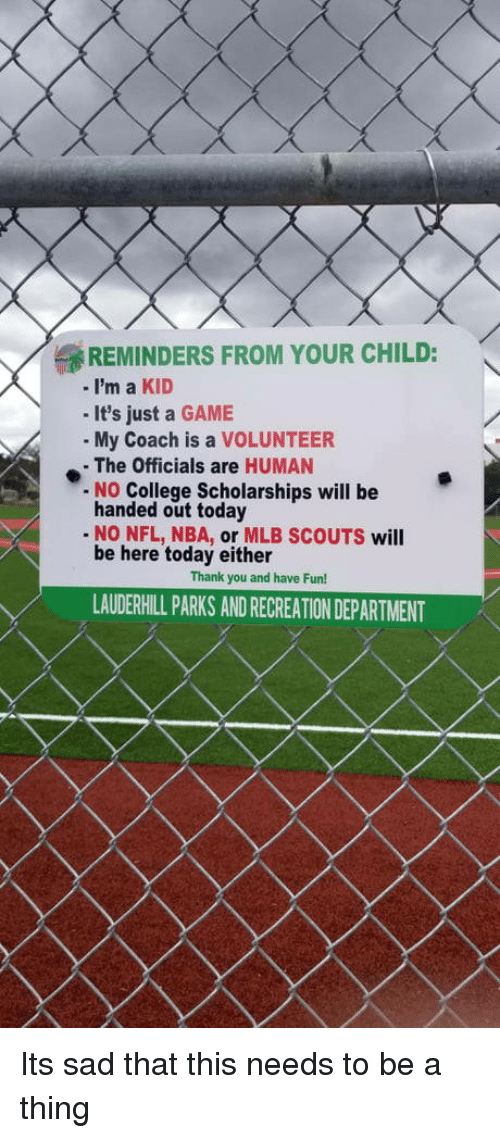 reminders: REMINDERS FROM YOUR CHILD:  -i'm a KID  - It's just a GAME  My Coach is a VOLUNTEER  - The Officials are HUMAN  No College Scholarships will be  handed out today  - NO NFL, NBA, or MLB SCOUTS will  be here today either  Thank you and have Fun!  LAUDERHILL PARKS AND RECREATION DEPARTMENT Its sad that this needs to be a thing