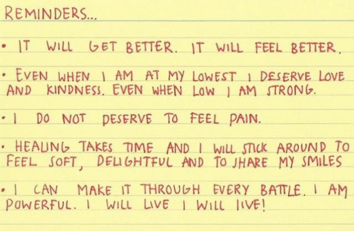 reminders: REMINDERS  . IT WILL ET BETTER.. IT WILL FEEL BETTER  EVEN WHEN AM AT My LoWEST1 DESERVE LOVE  AND KINDNESS, EVEN WHEN Low | AM STRONG.  DO NOT pESERVE TO FEEL PAIN.  FEEL SOFT, DELLGHTFUL AND To JHARE MY SMILES  CAN MAKE IT THROUGH EVERY BATTLE AM  PoWERFUL. Will LivE I WILL JIVE