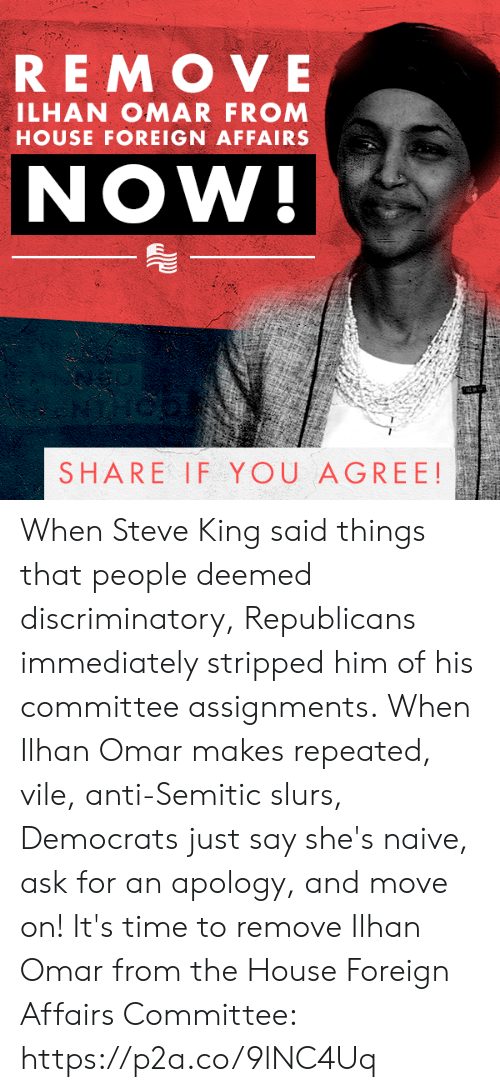 Naive: REMOVE  ILHAN OMAR FROM  HOUSE FOREIGN AFFAIRS  NOW!  SHARE IF YOU AGREE! When Steve King said things that people deemed discriminatory, Republicans immediately stripped him of his committee assignments.  When Ilhan Omar makes repeated, vile, anti-Semitic slurs, Democrats just say she's naive, ask for an apology, and move on!  It's time to remove Ilhan Omar from the House Foreign Affairs Committee: https://p2a.co/9lNC4Uq