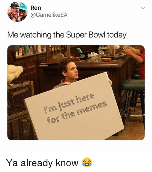 Dank, Memes, and Super Bowl: Ren  @GamelikeEA  Me watching the Super Bowl today  I'm just here  for the memes Ya already know 😂