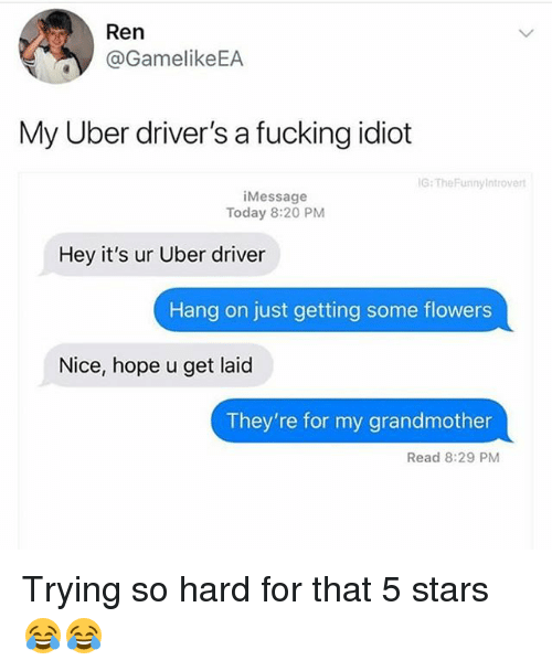 Fucking, Funny, and Uber: Ren  @GamelikeEA  My Uber driver's a fucking idiot  G:TheFunnylntroverl  iMessage  Today 8:20 PM  Hey it's ur Uber driver  Hang on just getting some flowers  Nice, hope u get laicd  They're for my grandmother  Read 8:29 PM Trying so hard for that 5 stars 😂😂