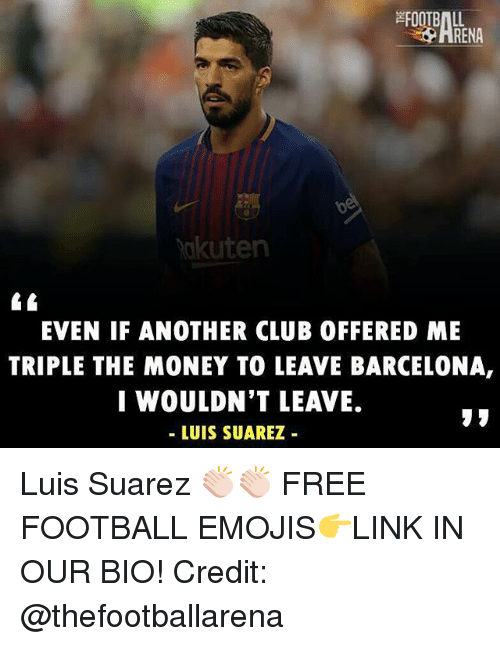 Luis Suarez: RENA  akuten  EVEN IF ANOTHER CLUB OFFERED ME  TRIPLE THE MONEY TO LEAVE BARCELONA,  I WOULDN'T LEAVE.  - LUIS SUAREZ Luis Suarez 👏🏻👏🏻 FREE FOOTBALL EMOJIS👉LINK IN OUR BIO! Credit: @thefootballarena