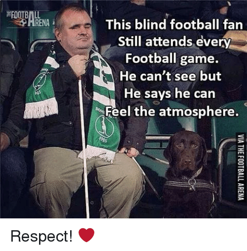 Memes, Football Games, and 🤖: RENA i  This blind football fan  Still attends every  Football game.  He can't see but  He says he can  Feel the atmosphere. Respect! ❤