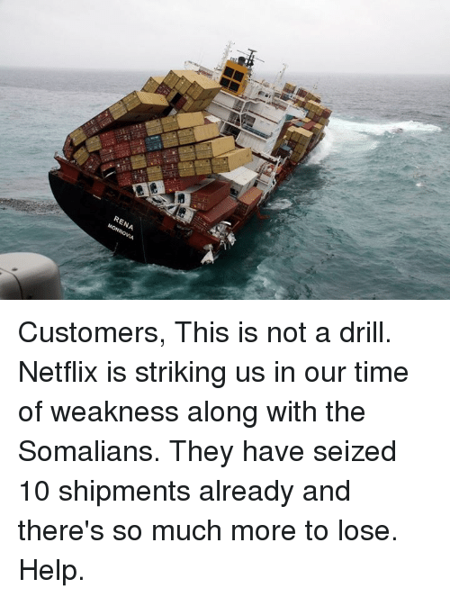 Blockbuster Uganda: RENA  MONROVIA Customers,  This is not a drill. Netflix is striking us in our time of weakness along with the Somalians. They have seized 10 shipments already and there's so much more to lose. Help.