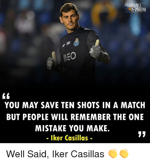 Iker Casillas: RENA  YOU MAY SAVE TEN SHOTS IN A MATCH  BUT PEOPLE WILL REMEMBER THE ONE  MISTAKE YOU MAKE.  - Iker Casillas- Well Said, Iker Casillas 👏👏