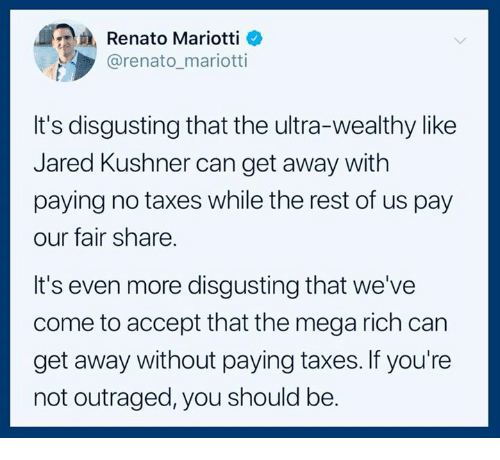 Taxes, Jared, and Mega: Renato Mariotti _  @renato_mariotti  It's disgusting that the ultra-wealthy like  Jared Kushner can get away with  paying no taxes while the rest of us pay  our fair share.  It's even more disgusting that we've  come to accept that the mega rich can  get away without paying taxes. If you're  not outraged, you should be.