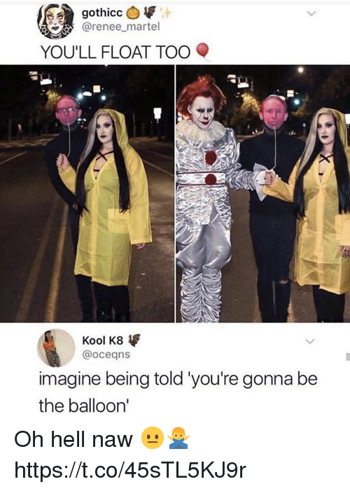 Hell, Imagine, and Oceans: @renee_martel  YOU'LL FLOAT TOO  Kool K8  @oceans  imagine being told 'you're gonna be  the balloon' Oh hell naw 😐🙅‍♂️ https://t.co/45sTL5KJ9r