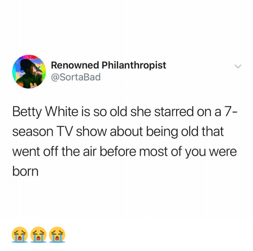 So Old: Renowned Philanthropist  @SortaBad  Betty White is so old she starred on a 7-  season TV show about being old that  went off the air before most of you were  born 😭😭😭