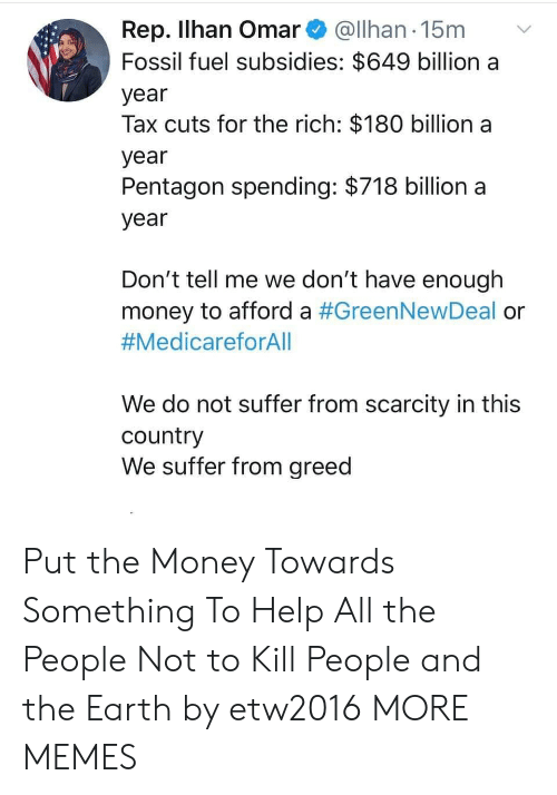 Have Enough: Rep. Ilhan Omar@Ilhan 15m  Fossil fuel subsidies: $649 billion a  year  Tax cuts for the rich: $180 billion a  year  Pentagon spending: $718 billion a  year  Don't tell me we don't have enough  money to afford a #GreenNewDeal or  #MedicareforAll  We do not suffer from scarcity in this  country  We suffer from greed Put the Money Towards Something To Help All the People Not to Kill People and the Earth by etw2016 MORE MEMES