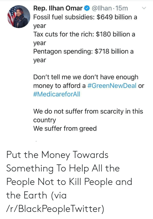 Fossil: Rep. Ilhan Omar@Ilhan 15m  Fossil fuel subsidies: $649 billion a  year  Tax cuts for the rich: $180 billion a  year  Pentagon spending: $718 billion a  year  Don't tell me we don't have enough  money to afford a #GreenNewDeal or  #MedicareforAll  We do not suffer from scarcity in this  country  We suffer from greed Put the Money Towards Something To Help All the People Not to Kill People and the Earth (via /r/BlackPeopleTwitter)