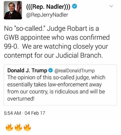 """Contemption: (Rep. Nadler)))  @Rep Jerry Nadler  No """"so-called."""" Judge Robart is a  GWB appointee who was confirmed  99-0. We are watching closely your  contempt for our Judicial Branch  Donald J. Trump  arealDonald Trump  The opinion of this so-called judge, which  essentially takes law-enforcement away  from our country, is ridiculous and will be  overturned!  5:54 AM 04 Feb 17 🔥🔥🔥"""