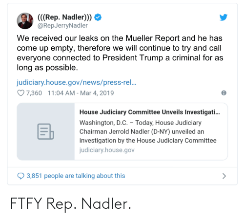 News, Connected, and House: (((Rep. Nadler)))  @RepJerryNadler  We received our leaks on the Mueller Report and he has  come up empty, therefore we will continue to try and call  everyone connected to President Trump a criminal for as  long as possible  judiciary.house.gov/news/press-re..  7,360 11:04 AM- Mar 4,2019  House Judiciary Committee Unveils Investigati..  Washington, D.C. Today, House Judiciary  Chairman Jerrold Nadler (D-NY) unveiled an  investigation by the House Judiciary Committee  judiciary.house.gov  3,851 people are talking about this FTFY Rep. Nadler.