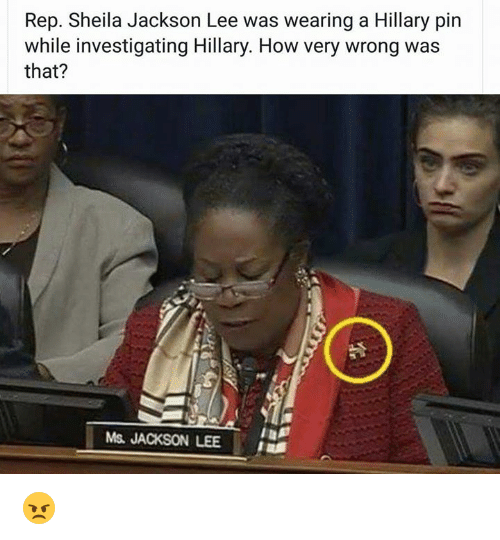 Ms. Jackson: Rep. Sheila Jackson Lee was wearing a Hillary pin  while investigating Hillary. How very wrong was  that?  Ms. JACKSON LEE 😠