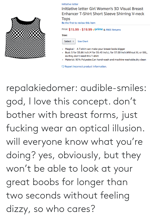 Without: repalakiedomer:  audible-smiles: god, I love this concept. don't bother with breast forms, just fucking wear an optical illusion. will everyone know what you're doing? yes, obviously, but they won't be able to look at your great boobs for longer than two seconds without feeling dizzy, so who cares?