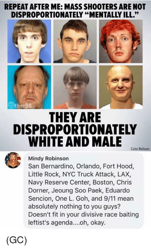 "9/11, Memes, and Shooters: REPEAT AFTER ME: MASS SHOOTERS ARE NOT  DISPROPORTIONATELY ""MENTALLY ILL.""  THEY ARE  DISPROPORTIONATELY  WHITE AND MALE  Cate Nelson  Mindy Robinson  San Bernardino, Orlando, Fort Hood,  Little Rock, NYC Truck Attack, LAX,  Navy Reserve Center, Boston, Chris  Dorner, Jeoung Soo Paek, Eduardo  Sencion, One L. Goh, and 9/11 mear  absolutely nothing to you guys?  Doesn't fit in your divisive race baiting  leftist's agenda....oh, okay. (GC)"