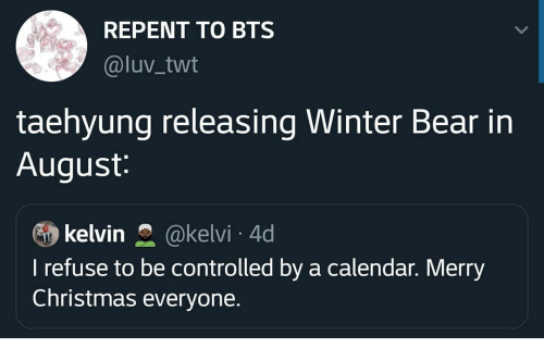Controlled: REPENT TO BTS  @luv_twt  taehyung releasing Winter Bear in  August:  kelvin  @kelvi 4d  I refuse to be controlled by a calendar. Merry  Christmas everyone.