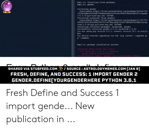 Define Meme: Repl.it Installing fresh packages  Rapl.it: qu  Collecting gender  oVELOMing httpas//iles-pythonhasted.ary/pagkages/b3/ad 0iE  162ffe3dbb1De18 Bab790b 6infen0161841fn57b80208a864de5237/gede  r-a.D.12-py3-none-ang. ui (527k  Collecting unidecode (Ercm gendex)  Eoun 1, Cding httpa://dslaa-Fythonhoated.arg/packaen/11/19/530  E9217b057tb019EeB72bTfe7ce795alab ib76ef 917diE39e7a553b5/Unade  cede-.D.23-FI2-py2-nane-any. whi (217k  Itatalling ealleesed peckagea unideeode, gender  Seccoratally installed gander D.0.12 unidecode1.0.23  You are waing pip veraion 9.0.1. however veIBion 13.1 avnila  bla.  Yeu should easader uppgrading via the pip install -pgrade pi  Fepl.i peckage installation sacoes8  Traceack rece AL st  Tle ain-p Line 2, in dules  geader.define lyourderRere  Aibue :dule 'gende has no astribute defane  T TI  SHARED VIA STUBFEED.COM SOURCE ASTROLOGYMEMES.COM [JAN 6]  STUBFEED  FRESH, DEFINE, AND SUCCESS: 1 IMPORT GENDER 2  GENDER.DEFINE[YOURGENDERHERE PYTHON 3.6.1 Fresh Define and Success 1 import gende... New publication in ...