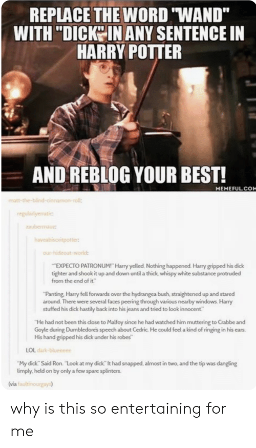 "Harry Potter, Lol, and Windows: REPLACE THE WORD WAND""  WITH ""DICK IN ANY SENTENCE IN  HARRY POTTER  AND REBLOG YOUR BEST!  MEMEFUL.COM  atic  EXPECTO PATRONUM! Harry yelled. Nothing happened. Harry gripped his dick  tighter and shook it up and down until a thick whispy white substance protruded  from the end of it  Panting Harry fell forwards over the hydrangea bush, straightened up and stared  around There were several faces peering through various nearby windows. Harry  stuffed his dick hastily back into his jeans and tried to look innocent  ""He had not been this close to Malfoy since he had watched him muttering to Crabbe and  Goyle during Dumbledores speech about Cedric. He could feel a kind of ringing in his ears.  hand gripped his dick under his robes""  LOL dark  My dick Said Ron. ""Look at my dick It had snapped, almost in two, and the tip was dangling  imply, held on by only a few spare splinters.  (via i why is this so entertaining for me"