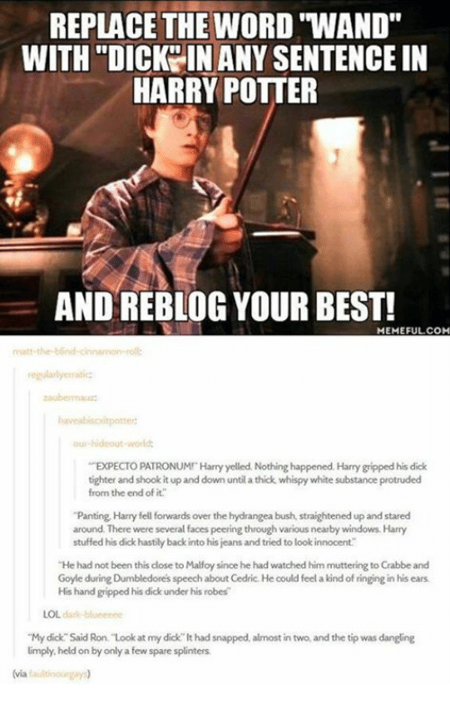 "panting: REPLACE THE WORD ""WAND""  WITH ""DICKY IN ANY SENTENCE IN  HARRY POTTER  AND REBLOG YOUR BEST!  MEMEFUL.COM  regularlyerratic  ur hideout world  EXPECTO PATRONUMI Harry yelled. Nothing happened. Harry gripped his dick  tighter and shook it up and down until a thick whispy white substance protruded  from the end of it.  ""Panting Harry fell forwards over the hydrangea bush, straightened up and stared  around. There were several faces peering through various nearby windows. Harry  stuffed his dick hastily back into his jeans and tried to look innocent  He had not been this close to Malfoy since he had watched him muttering to Crabbe and  Goyle during Dumbledores speech about Cedric. He could feel a kind of ringing in his ears  His hand gripped his dick under his robes  LOL dark-blueenee  ""My dick Said Ron. Look at my dick lt had snapped, almost in two, and the tip was dangling  limply held on by only a few spare splinters  (via faultinourgay"