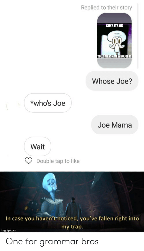 double tap: Replied to their story  GUYS ITS OK  YOUCAN ASK ME WHO JOË IS  Whose Joe?  *who's Joe  Joe Mama  Wait  Double tap to like  In case you haven'tmoticed, you've fallen right into  my trap.  imgflip.com One for grammar bros