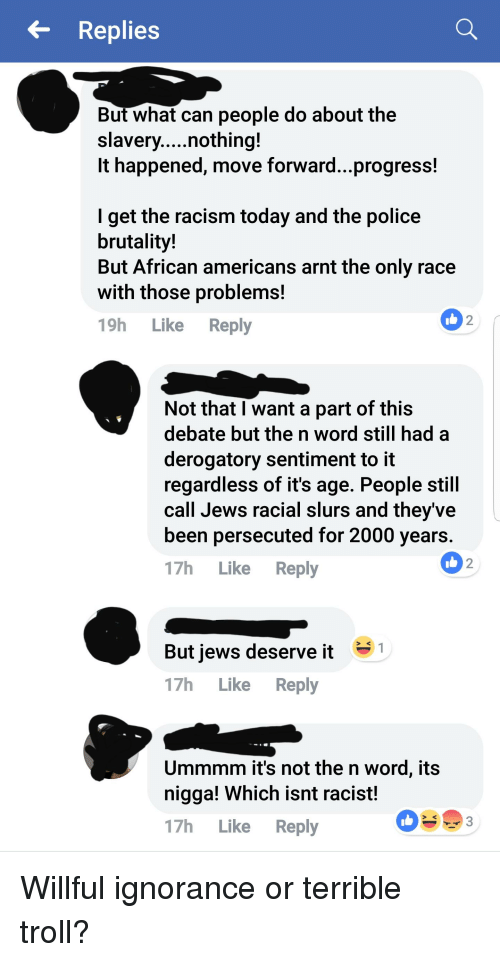 Willful Ignorance: Replies  But what can people do about the  It happened, move forward...progress!  lget the racism today and the police  brutality!  But African americans arnt the only race  with those problems!  19h Like Reply  2  Not that I want a part of this  debate but the n word still had a  derogatory sentiment to it  regardless of it's age. People still  call Jews racial slurs and theyve  been persecuted for 2000 years  17h Like Reply  2  But iews deserve it  17h Like Reply  Ummmm it's not the n word, its  nigga! Which isnt racist!  17h Like Reply