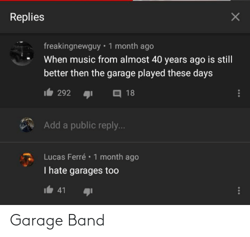 Music, Band, and Add: Replies  freakingnewguy • 1 month ago  When music from almost 40 years ago  is still  better then the garage played these days  O 18  292  Add a public reply...  Lucas Ferré • 1 month ago  I hate garages too  41 Garage Band