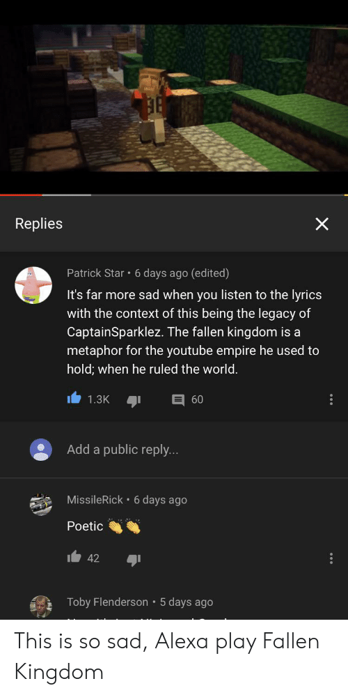 Empire, Patrick Star, and youtube.com: Replies  Patrick Star 6 days ago (edited)  It's far more sad when you listen to the lyrics  with the context of this being the legacy of  CaptainSparklez. The fallen kingdom is a  metaphor for the youtube empire he used to  hold; when he ruled the world.  60  1.3K  Add a public reply...  MissileRick 6 days ago  Poetic  42  Toby Flenderson 5 days ago  X This is so sad, Alexa play Fallen Kingdom