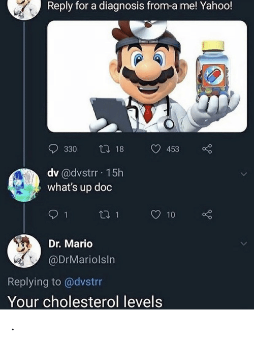 Mario: Reply for a diagnosis from-a me! Yahoo!  t 18  330  453  dv @dvstrr 15h  what's up doc  t1 1  10  Dr. Mario  @DrMariolsIn  Replying to @dvstrr  Your cholesterol levels .