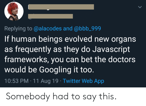 Bbb, Twitter, and Javascript: Replying to @alacodes and @bbb_999  If human beings evolved new organs  as frequently as they do Javascript  frameworks, you can bet the doctors  would be Googling it too.  10:53 PM 11 Aug 19 Twitter Web App Somebody had to say this.