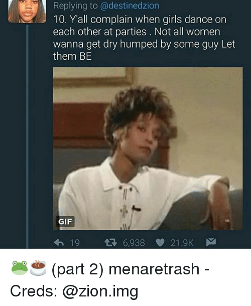 Anna, Gif, and Girls: Replying to @destinedzion  10. Y'all complain when girls dance on  each other at parties. Not all women  anna get dry humped by some guy Let  them BE  GIF  6,938  21.9K 🐸☕ (part 2) menaretrash - Creds: @zion.img