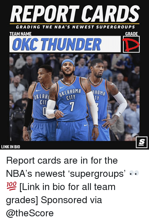 Basketball, Nba, and Sports: REPORT CARDS  GRADING THE NBA'S NEWEST SUPERGROUPS  TEAM NAME  GRADE  OKC THUNDER T  KLH OKLAHOMA  CITY  TY  CIT  LINK IN BIO Report cards are in for the NBA's newest 'supergroups' 👀💯 [Link in bio for all team grades] Sponsored via @theScore