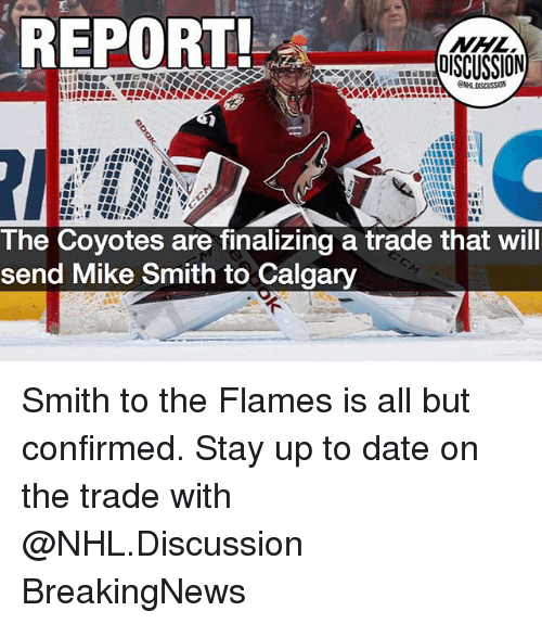 Memes, National Hockey League (NHL), and Date: REPORT  DISCUSSION  The Coyotes are finalizing a trade that will  send Mike Smith to Calgary Smith to the Flames is all but confirmed. Stay up to date on the trade with @NHL.Discussion BreakingNews