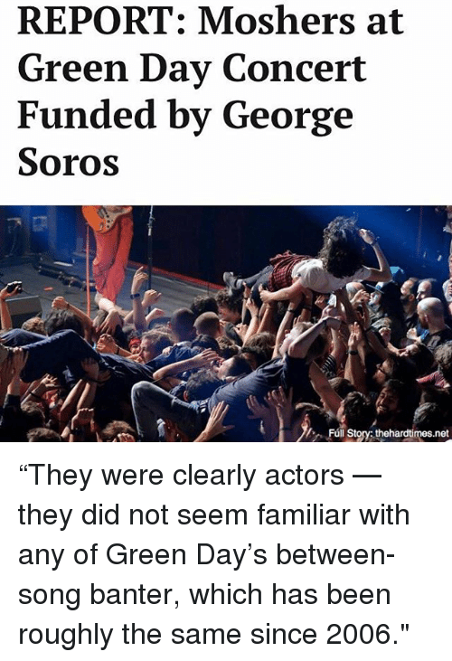 "Memes, George Soros, and Green Day: REPORT: Moshers at  Green Day Concert  Funded by George  Soros  Fúl Story thehardtimes.net ""They were clearly actors — they did not seem familiar with any of Green Day's between-song banter, which has been roughly the same since 2006."""